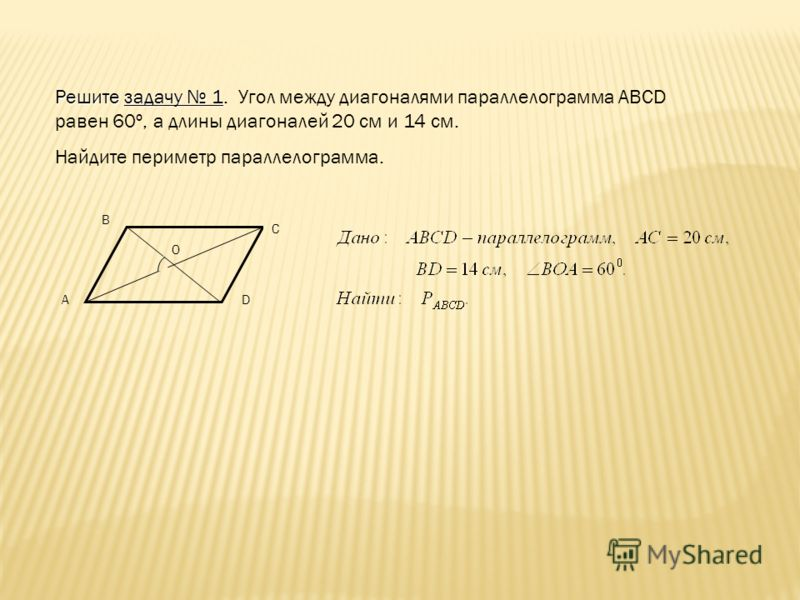 Решите задачу 1. Угол между диагоналями параллелограмма АВСD равен 60º, а длины диагоналей 20 см и 14 см. Найдите периметр параллелограмма. А В С D О