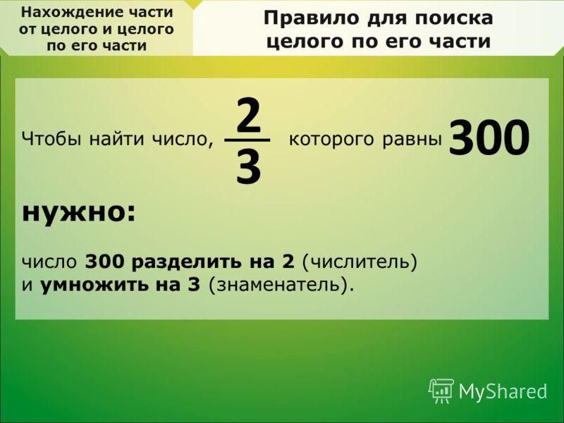 Нахождение части от целого и целого по его части Правило для поиска целого по его части Чтобы найти число, которого равны нужно: число 300 разделить на 2 (числитель) и умножить на 3 (знаменатель). 3 2 300
