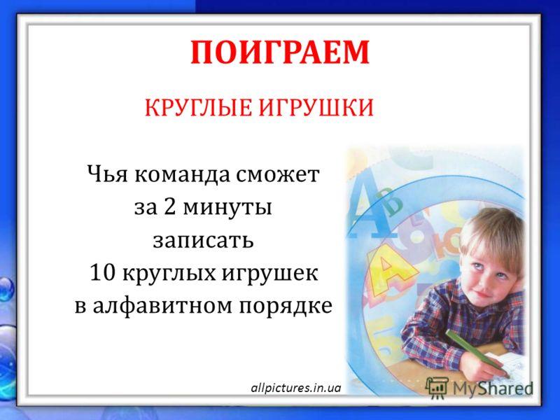 ПОИГРАЕМ КРУГЛЫЕ ИГРУШКИ Чья команда сможет за 2 минуты записать 10 круглых игрушек в алфавитном порядке allpictures.in.ua
