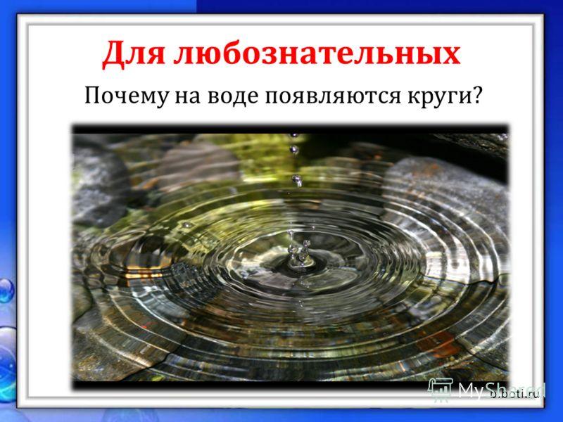 Для любознательных Почему на воде появляются круги? Падение чего-либо в воду заставляет колебаться всю водную поверхность равномерно от эпицентра по убыванию к краям водной поверхности. naukaland.ru b.boti.ru