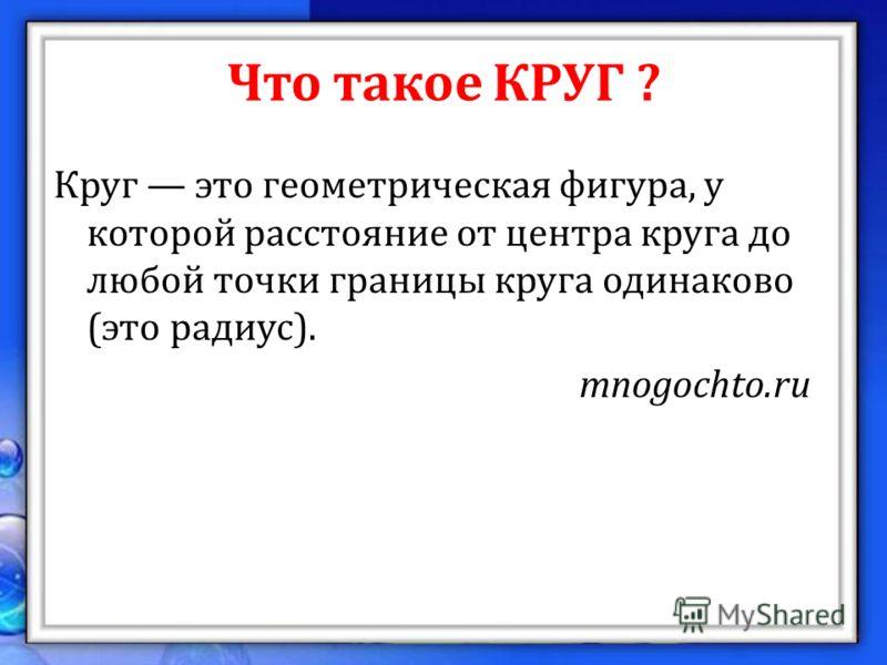 Что такое КРУГ ? Круг это геометрическая фигура, у которой расстояние от центра круга до любой точки границы круга одинаково (это радиус). mnogochto.ru