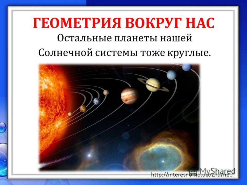 ГЕОМЕТРИЯ ВОКРУГ НАС Остальные планеты нашей Солнечной системы тоже круглые. http://interesno-no.ucoz.ru/ne…