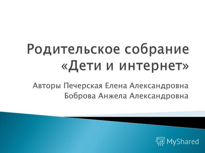 Авторы Печерская Елена Александровна Боброва Анжела Александровна