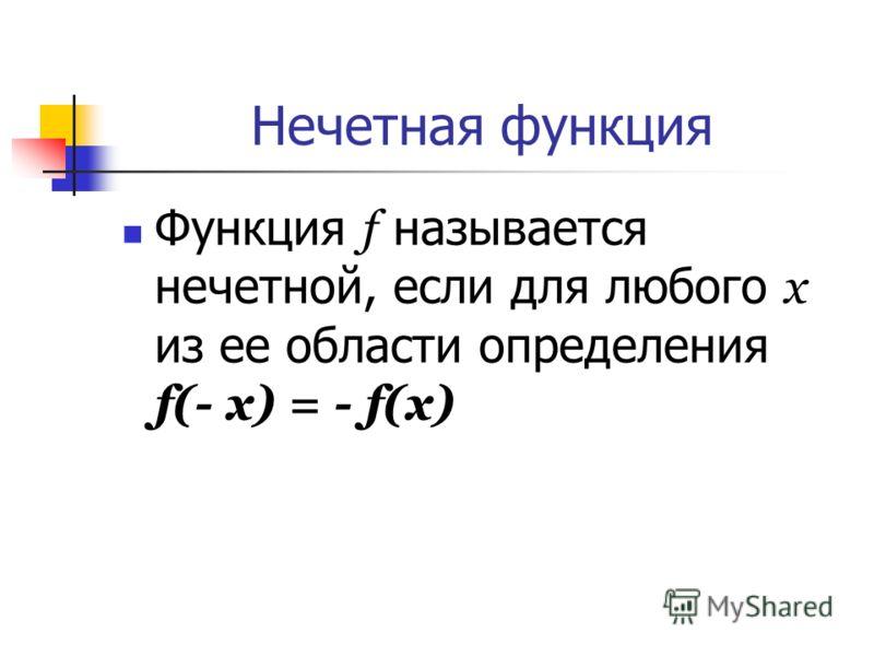 Нечетная функция Функция f называется нечетной, если для любого х из ее области определения f(- x) = - f(x)