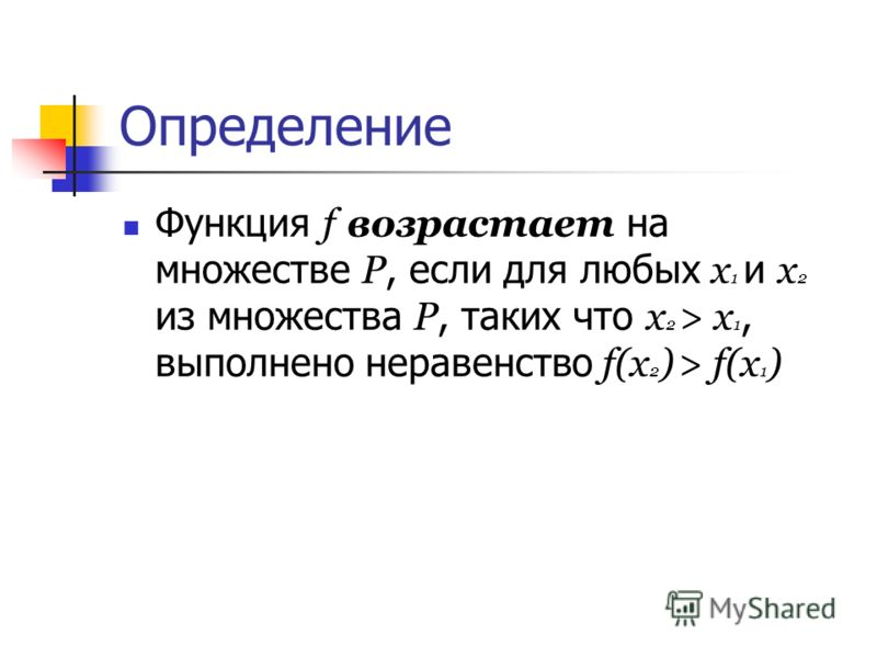 Определение Функция f возрастает на множестве Р, если для любых х 1 и х 2 из множества Р, таких что х 2 > х 1, выполнено неравенство f(х 2 ) > f(х 1 )