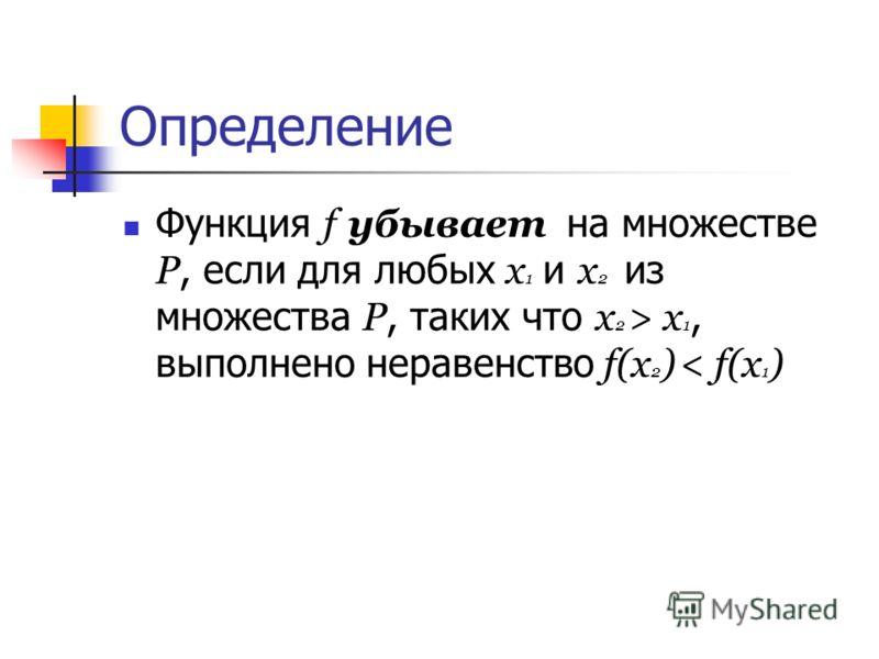 Определение Функция f убывает на множестве Р, если для любых х 1 и х 2 из множества Р, таких что х 2 > х 1, выполнено неравенство f(х 2 ) < f(х 1 )