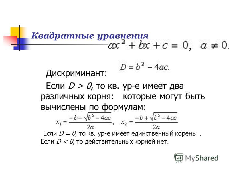 Квадратные уравнения Дискриминант: Если D > 0, то кв. ур-е имеет два различных корня: которые могут быть вычислены по формулам: Если D = 0, то кв. ур-е имеет единственный корень. Если D < 0, то действительных корней нет.