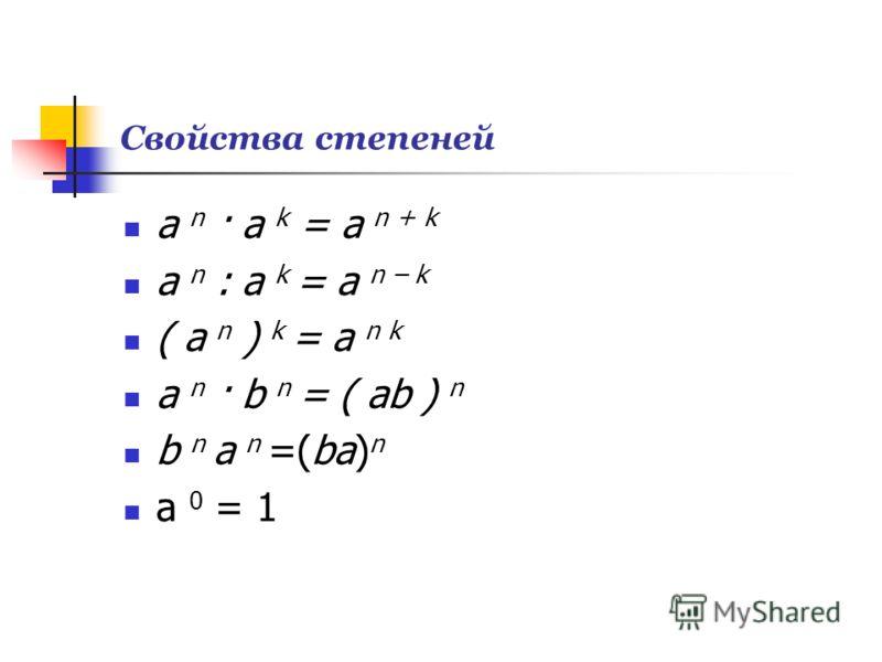 Свойства степеней a n · a k = a n + k a n : a k = a n – k ( a n ) k = a n k a n · b n = ( ab ) n b n a n =(ba) n a 0 = 1