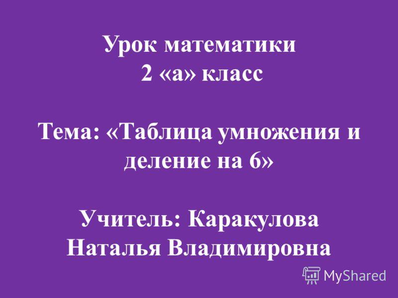 Урок математики 2 «а» класс Тема: «Таблица умножения и деление на 6» Учитель: Каракулова Наталья Владимировна