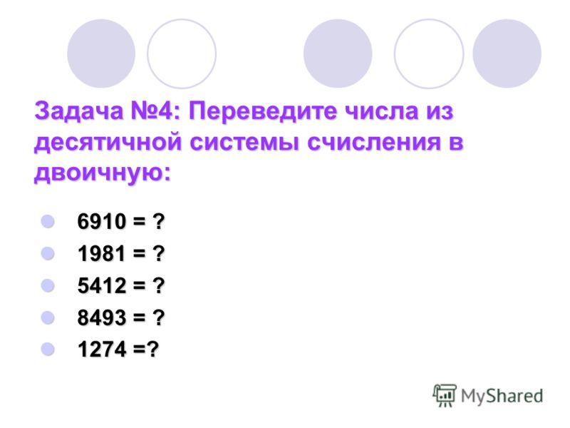 Задача 4: Переведите числа из десятичной системы счисления в двоичную: 6910 = ? 6910 = ? 1981 = ? 1981 = ? 5412 = ? 5412 = ? 8493 = ? 8493 = ? 1274 =? 1274 =?