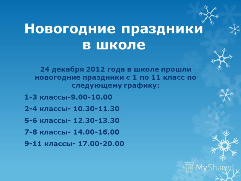 Новогодние праздники в школе 24 декабря 2012 года в школе прошли новогодние праздники с 1 по 11 класс по следующему графику: 1-3 классы-9.00-10.00 2-4 классы- 10.30-11.30 5-6 классы- 12.30-13.30 7-8 классы- 14.00-16.00 9-11 классы- 17.00-20.00
