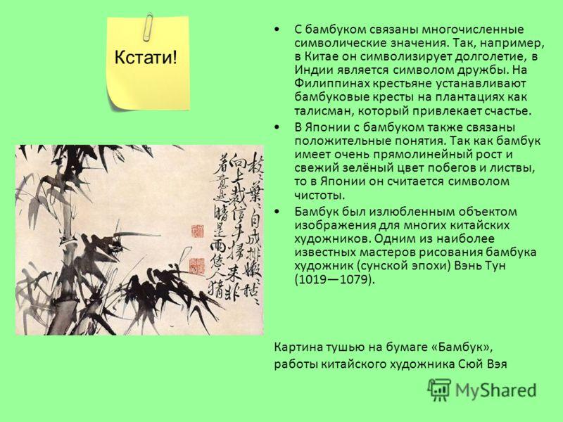 С бамбуком связаны многочисленные символические значения. Так, например, в Китае он символизирует долголетие, в Индии является символом дружбы. На Филиппинах крестьяне устанавливают бамбуковые кресты на плантациях как талисман, который привлекает сча