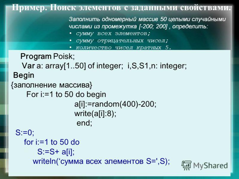 Пример. Поиск элементов с заданными свойствами. Заполнить одномерный массив 50 целыми случайными числами из промежутка [-200; 200], определить: сумму всех элементов; сумму отрицательных чисел; количество чисел кратных 5. Program Poisk; Var а: array[1