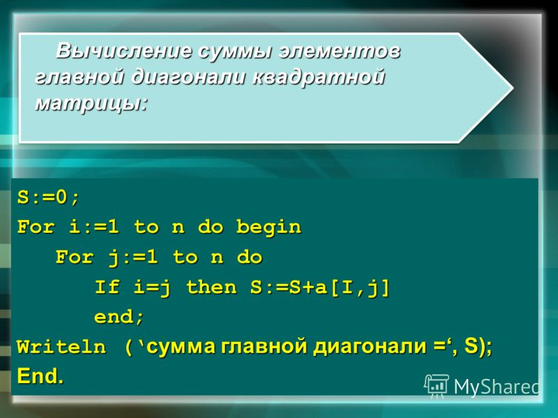 Вычисление суммы элементов главной диагонали квадратной матрицы: S:=0; For i:=1 to n do begin For j:=1 to n do For j:=1 to n do If i=j then S:=S+a[I,j] If i=j then S:=S+a[I,j] end; end; Writeln ( сумма главной диагонали =, S); End.