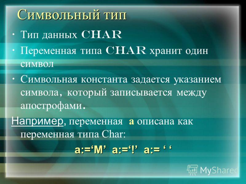 Символьный тип Тип данных Char Переменная типа Char хранит один символ Символьная константа задается указанием символа, который записывается между апострофами. Например, переменная а описана как переменная типа Char: a:=M a:=! a:= a:=M a:=! a:=