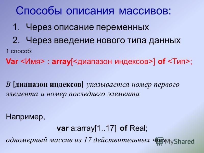Способы описания массивов: 1.Через описание переменных 2.Через введение нового типа данных 1 способ: Var : array[ ] of ; В [ диапазон индексов ] указывается номер первого элемента и номер последнего элемента Например, var a:array[1..17] of Real; одно
