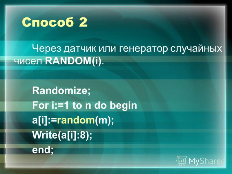Способ 2 Через датчик или генератор случайных чисел RANDOM(i). Randomize; For i:=1 to n do begin а[i]:=random(m); Write(a[i]:8); end;