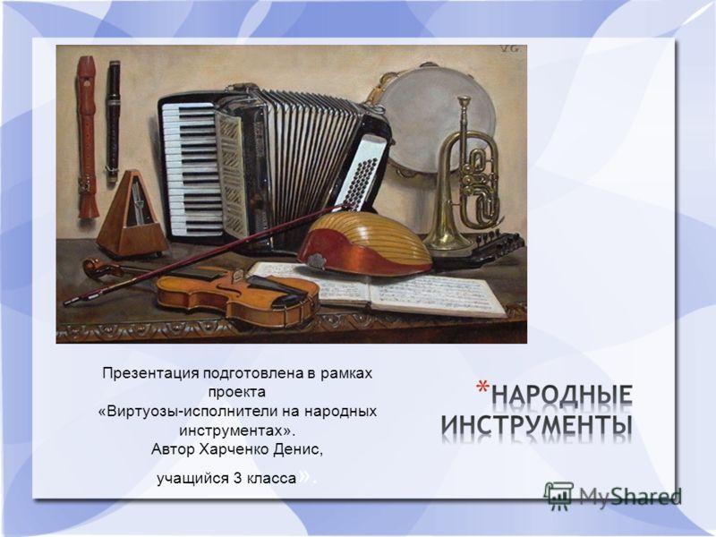 Презентация подготовлена в рамках проекта «Виртуозы-исполнители на народных инструментах». Автор Харченко Денис, учащийся 3 класса ».