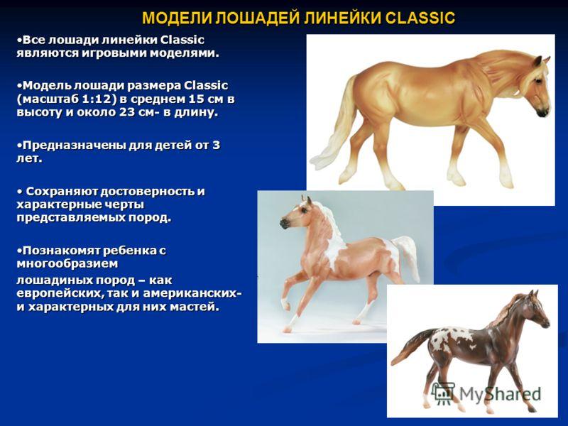 МОДЕЛИ ЛОШАДЕЙ ЛИНЕЙКИ CLASSIC Все лошади линейки Classic являются игровыми моделями.Все лошади линейки Classic являются игровыми моделями. Модель лошади размера Classic (масштаб 1:12) в среднем 15 см в высоту и около 23 см- в длину.Модель лошади раз