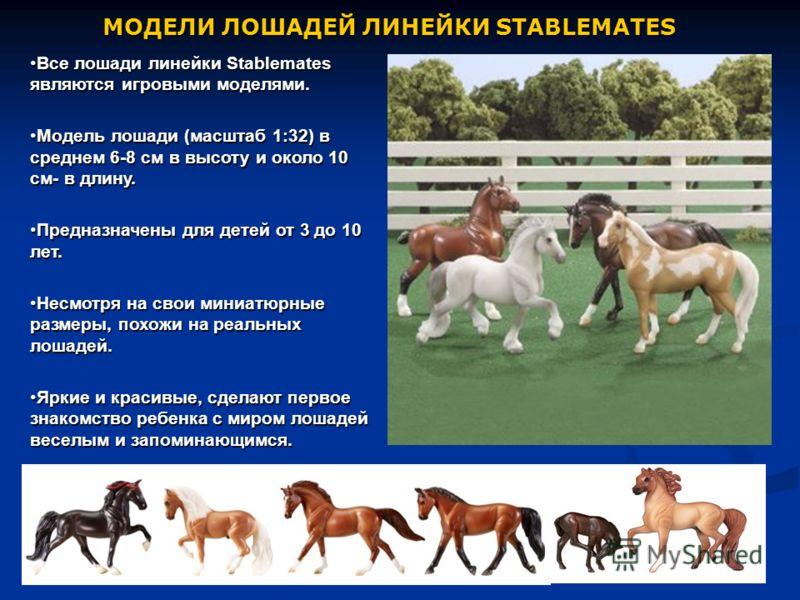 МОДЕЛИ ЛОШАДЕЙ ЛИНЕЙКИ STABLEMATES Все лошади линейки Stablemates являются игровыми моделями.Все лошади линейки Stablemates являются игровыми моделями. Модель лошади (масштаб 1:32) в среднем 6-8 см в высоту и около 10 см- в длину.Модель лошади (масшт