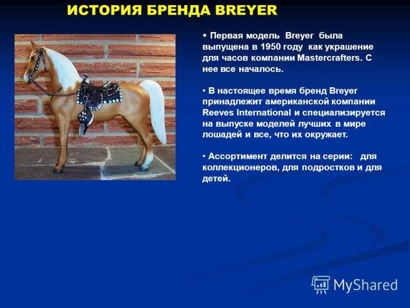 ИСТОРИЯ БРЕНДА BREYER Первая модель Breyer была выпущена в 1950 году как украшение для часов компании Mastercrafters. С нее все началось. В настоящее время бренд Breyer принадлежит американской компании Reeves International и специализируется на выпу