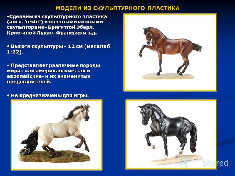 МОДЕЛИ ИЗ СКУЛЬПТУРНОГО ПЛАСТИКА Сделаны из скульптурного пластика (англ. resin) известными конными скульпторами- Бригиттой Эберл, Кристиной Лукас- Франсьяз и т.д.Сделаны из скульптурного пластика (англ. resin) известными конными скульпторами- Бригит