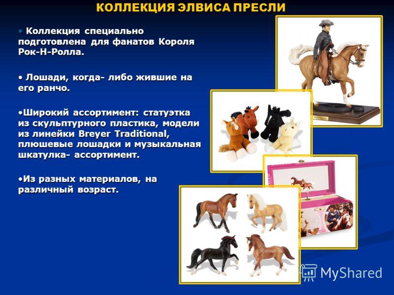 КОЛЛЕКЦИЯ ЭЛВИСА ПРЕСЛИ Коллекция специально подготовлена для фанатов Короля Рок-Н-Ролла. Коллекция специально подготовлена для фанатов Короля Рок-Н-Ролла. Лошади, когда- либо жившие на его ранчо. Лошади, когда- либо жившие на его ранчо. Широкий ассо