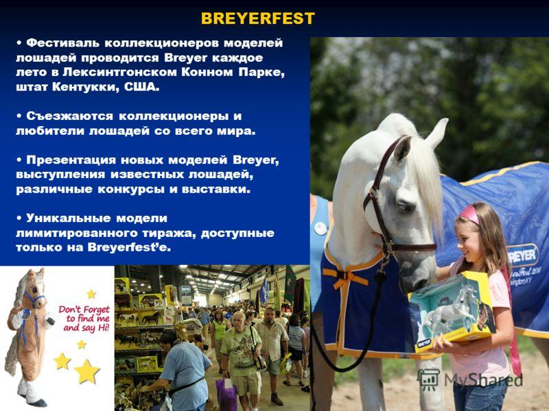 BREYERFEST Фестиваль коллекционеров моделей лошадей проводится Breyer каждое лето в Лексинтгонском Конном Парке, штат Кентукки, США. Съезжаются коллекционеры и любители лошадей со всего мира. Презентация новых моделей Breyer, выступления известных ло