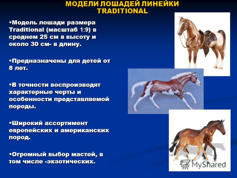 МОДЕЛИ ЛОШАДЕЙ ЛИНЕЙКИ TRADITIONAL Модель лошади размера Тraditional (масштаб 1:9 ) в среднем 25 см в высоту и около 30 см- в длину.Модель лошади размера Тraditional (масштаб 1:9 ) в среднем 25 см в высоту и около 30 см- в длину. Предназначены для де