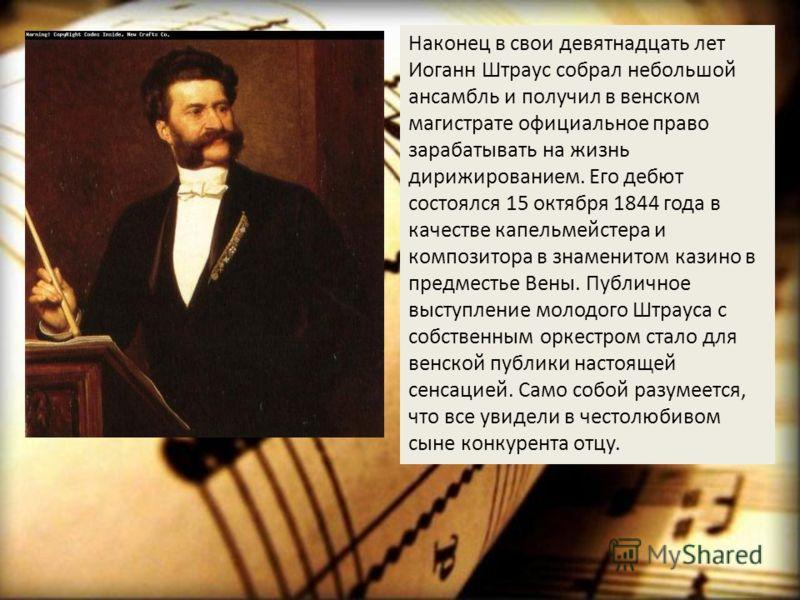 Наконец в свои девятнадцать лет Иоганн Штраус собрал небольшой ансамбль и получил в венском магистрате официальное право зарабатывать на жизнь дирижированием. Его дебют состоялся 15 октября 1844 года в качестве капельмейстера и композитора в знаменит