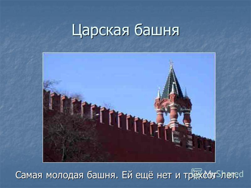 Царская башня Самая молодая башня. Ей ещё нет и трёхсот лет.