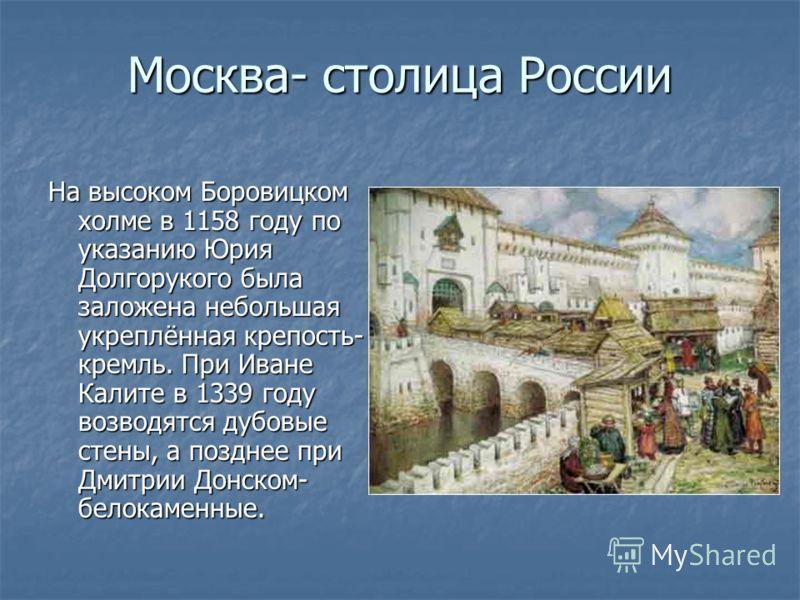Москва- столица России На высоком Боровицком холме в 1158 году по указанию Юрия Долгорукого была заложена небольшая укреплённая крепость- кремль. При Иване Калите в 1339 году возводятся дубовые стены, а позднее при Дмитрии Донском- белокаменные.