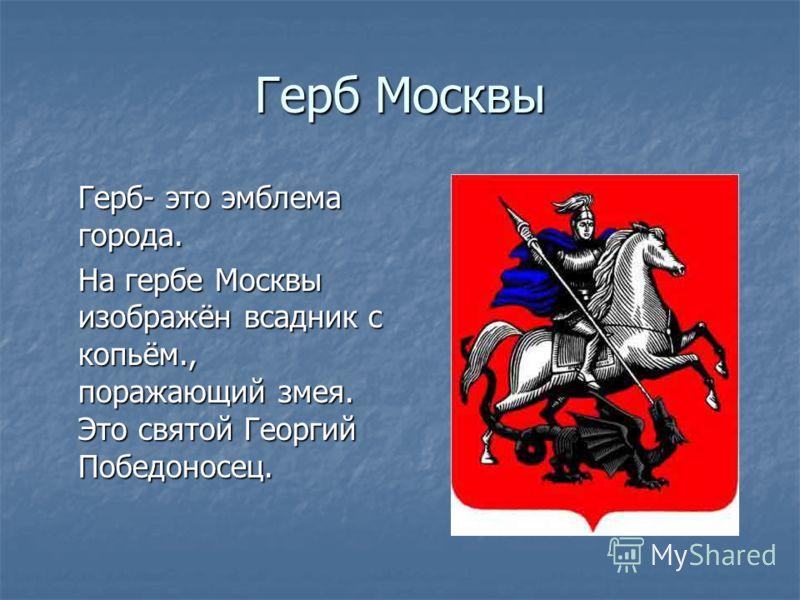 Герб Москвы Герб- это эмблема города. На гербе Москвы изображён всадник с копьём., поражающий змея. Это святой Георгий Победоносец.