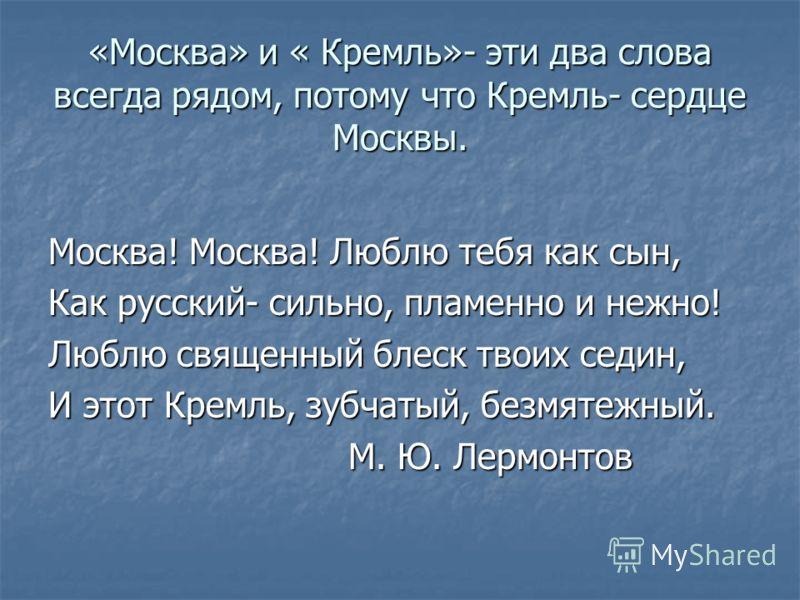 «Москва» и « Кремль»- эти два слова всегда рядом, потому что Кремль- сердце Москвы. Москва! Москва! Люблю тебя как сын, Как русский- сильно, пламенно и нежно! Люблю священный блеск твоих седин, И этот Кремль, зубчатый, безмятежный. М. Ю. Лермонтов М.