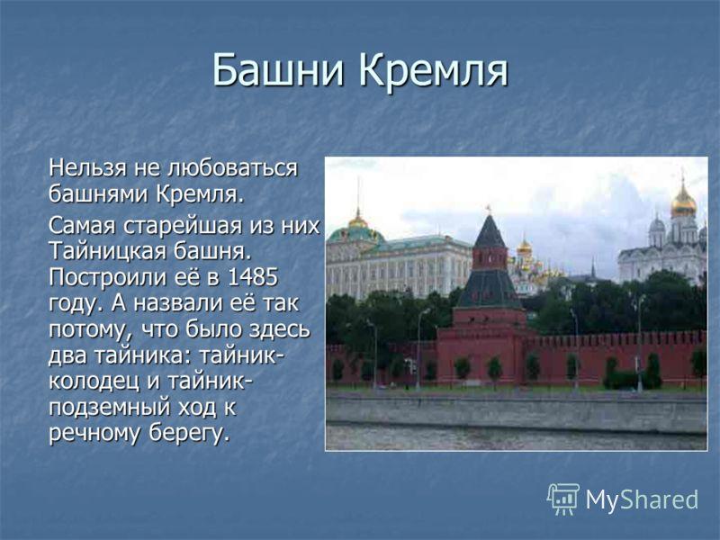 Башни Кремля Нельзя не любоваться башнями Кремля. Самая старейшая из них Тайницкая башня. Построили её в 1485 году. А назвали её так потому, что было здесь два тайника: тайник- колодец и тайник- подземный ход к речному берегу.