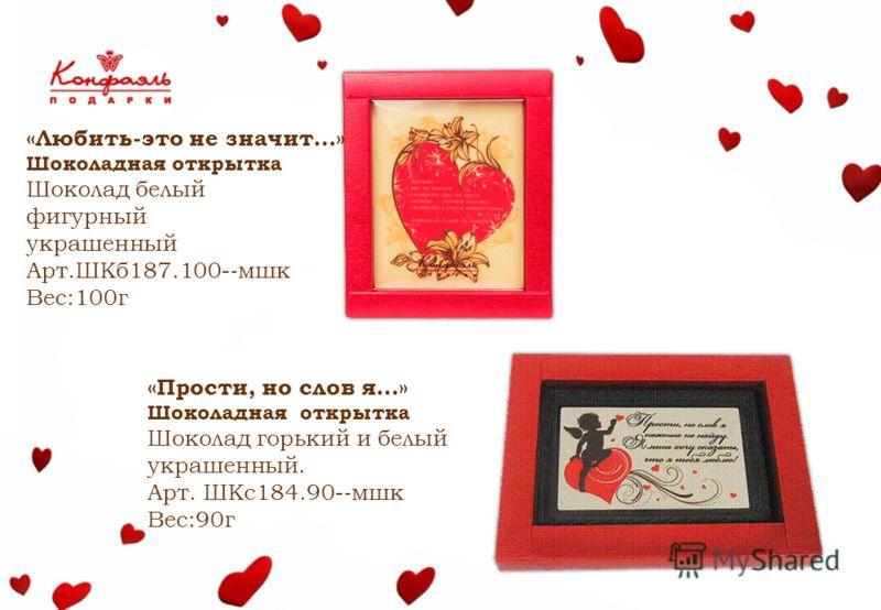 «Любить-это не значит…» Шоколадная открытка Шоколад белый фигурный украшенный Арт.ШКб187.100- мшк Вес:100г «Прости, но слов я…» Шоколадная открытка Шоколад горький и белый украшенный. Арт. ШКс184.90- мшк Вес:90г