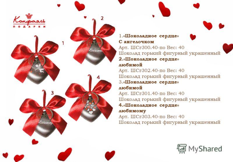 1. «Шоколадное сердце» С ангелочком Арт. ШСг300.40-по Вес: 40 Шоколад горький фигурный украшенный 2.«Шоколадное сердце» любимой Арт. ШСг302.40-по Вес: 40 Шоколад горький фигурный украшенный 3. «Шоколадное сердце» любимой Арт. ШСг301.40-по Вес: 40 Шок