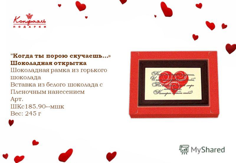Когда ты порою скучаешь…» Шоколадная открытка Шоколадная рамка из горького шоколада Вставка из белого шоколада с Пленочным нанесением Арт. ШКс185.90- мшк Вес: 245 г