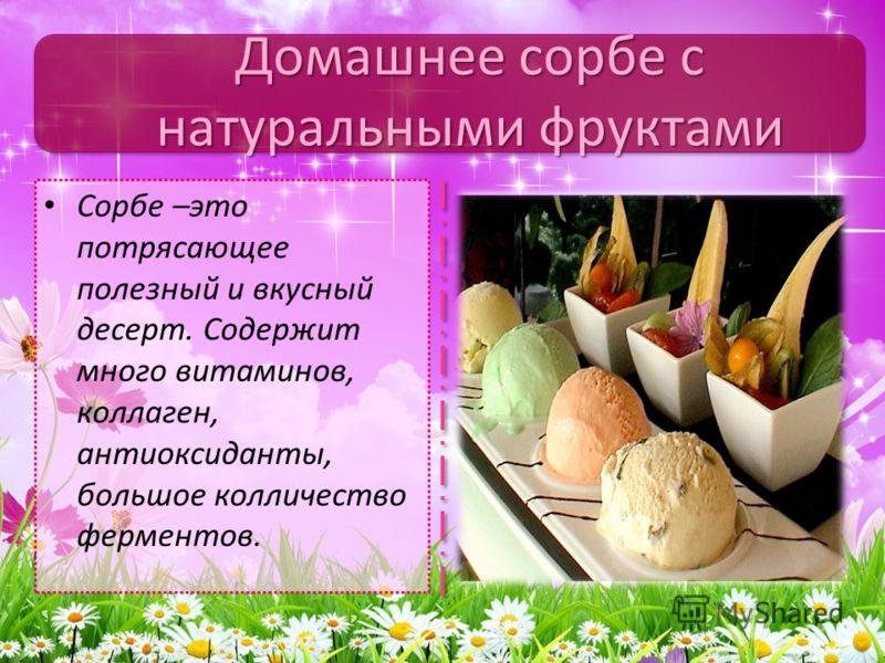 Сорбе –это потрясающее полезный и вкусный десерт. Содержит много витаминов, коллаген, антиоксиданты, большое колличество ферментов. Домашнее сорбе с натуральными фруктами