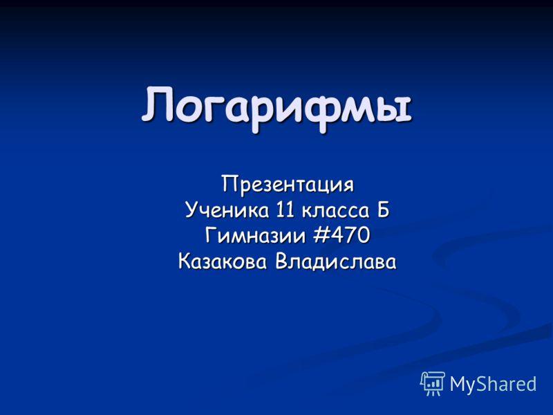 Логарифмы Презентация Ученика 11 класса Б Гимназии #470 Казакова Владислава