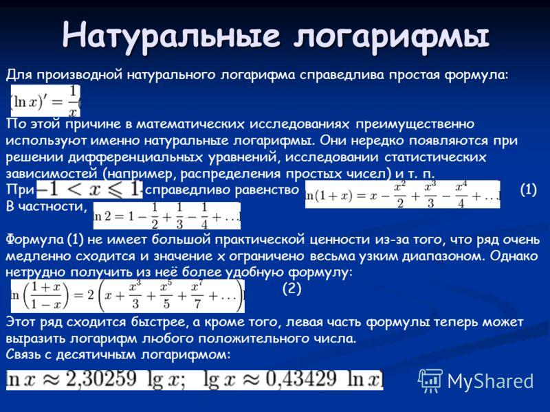 Натуральные логарифмы Для производной натурального логарифма справедлива простая формула: По этой причине в математических исследованиях преимущественно используют именно натуральные логарифмы. Они нередко появляются при решении дифференциальных урав