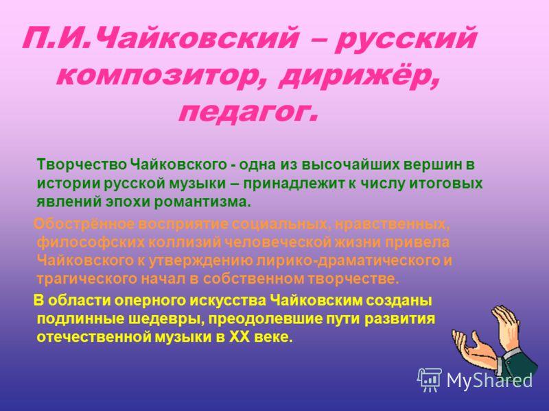 П.И.Чайковский – русский композитор, дирижёр, педагог. Творчество Чайковского - одна из высочайших вершин в истории русской музыки – принадлежит к числу итоговых явлений эпохи романтизма. Обострённое восприятие социальных, нравственных, философских к