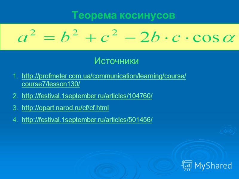 Теорема косинусов Источники 1.http://profmeter.com.ua/communication/learning/course/ course7/lesson130/http://profmeter.com.ua/communication/learning/course/ course7/lesson130/ 2.http://festival.1september.ru/articles/104760/http://festival.1septembe
