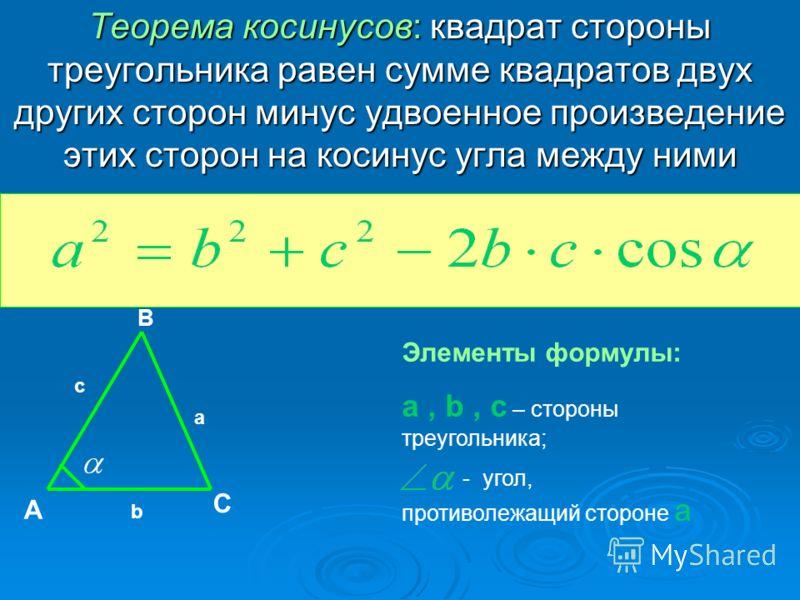 Теорема косинусов: квадрат стороны треугольника равен сумме квадратов двух других сторон минус удвоенное произведение этих сторон на косинус угла между ними А В С Элементы формулы: a, b, c – стороны треугольника; - угол, противолежащий стороне a a b