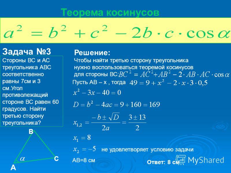 Теорема косинусов Задача 3 Стороны ВС и АС треугольника АВС соответственно равны 7см и 3 см.Угол противолежащий стороне ВС равен 60 градусов. Найти третью сторону треугольника? А В С Решение: Чтобы найти третью сторону треугольника нужно воспользоват