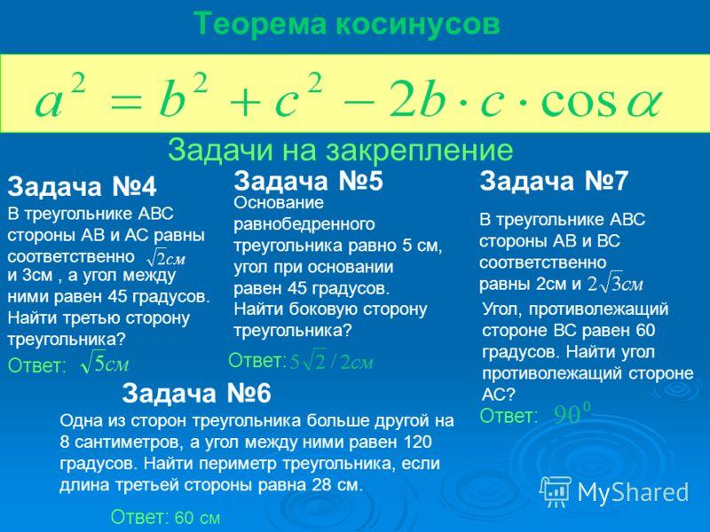 Теорема косинусов Задачи на закрепление Задача 4 В треугольнике АВС стороны АВ и АС равны соответственно и 3см, а угол между ними равен 45 градусов. Найти третью сторону треугольника? Ответ: Задача 5 Основание равнобедренного треугольника равно 5 см,