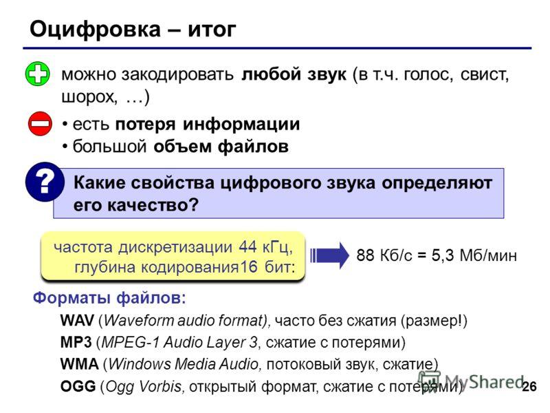 26 Оцифровка – итог можно закодировать любой звук (в т.ч. голос, свист, шорох, …) есть потеря информации большой объем файлов Форматы файлов: WAV (Waveform audio format), часто без сжатия (размер!) MP3 (MPEG-1 Audio Layer 3, сжатие с потерями) WMA (W