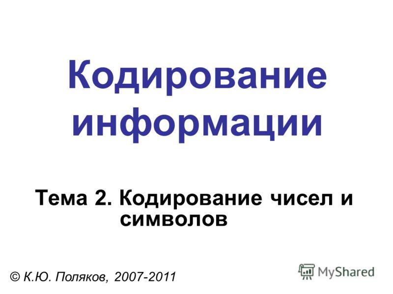 Кодирование информации Тема 2. Кодирование чисел и символов © К.Ю. Поляков, 2007-2011