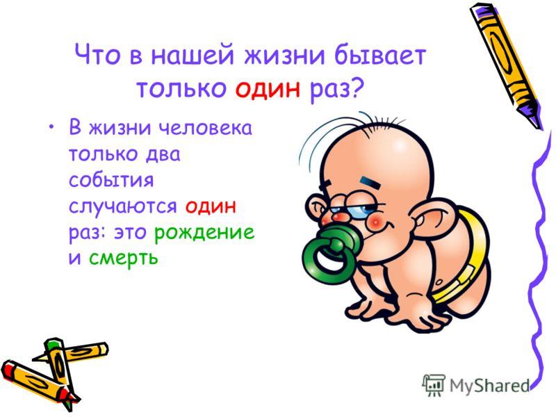 Что в нашей жизни бывает только один раз? В жизни человека только два события случаются один раз: это рождение и смерть