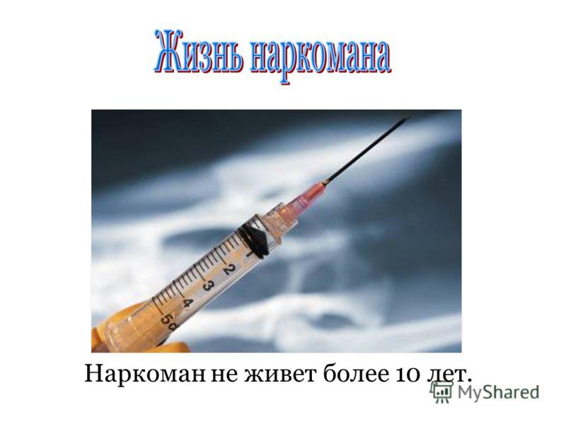 Наркоман не живет более 10 лет.